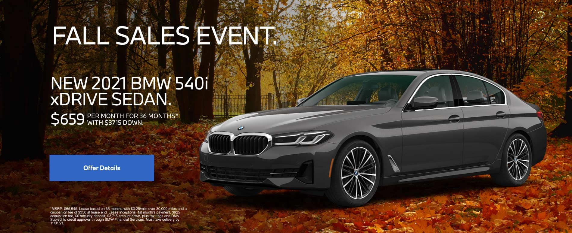 Fall Sales Event. NEW 2021 BMW 540i xDRIVE SEDAN $659 PER MONTH FOR 36 MONTHS* WITH $3715 DOWN.