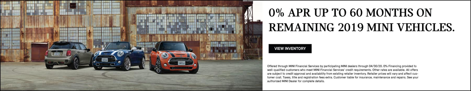 0% APR UP TO 60 MONTHS ON REMAINING 2019 MINI VEHICLES. VIEW INVENTORY BUTTON. SEE DEALER FOR COMPLETE DETAILS.