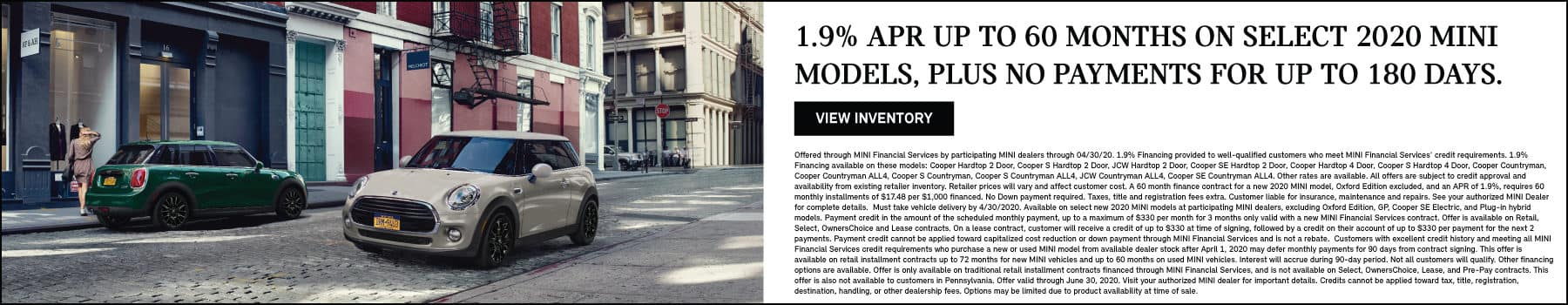 1.9% APR UP TO 60 MONTHS ON SELECT 2020 MINI MODELS, PLUS NO PAYMENTS FOR UP TO 180 DAYS. VIEW INVENTORY BUTTON. SEE DEALER FOR COMPLETE DETAILS.