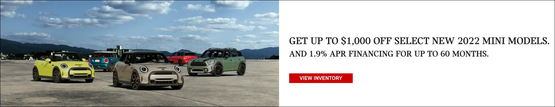Get up to $1,000 off select new 2022 MINI models. And 1.9% APR financing for up to 60 months. Valid through 9/30/21. Click to view inventory. Image shows a family of 2022 MINI vehicles parked on concrete under a sky full of clouds.