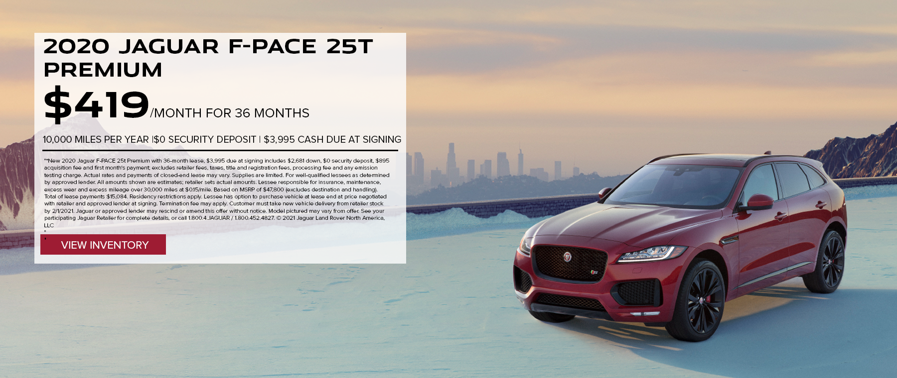 2020 JAGUAR F-PACE 25T PREMIUM. $419 PER MONTH. 36 MONTH LEASE TERM. $3,995 CASH DUE AT SIGNING. $0 SECURITY DEPOSIT. 10,000 MILES PER YEAR. EXCLUDES RETAILER FEES, TAXES, TITLE AND REGISTRATION FEES, PROCESSING FEE AND ANY EMISSION TESTING CHARGE. OFFER ENDS 2/1/2021.