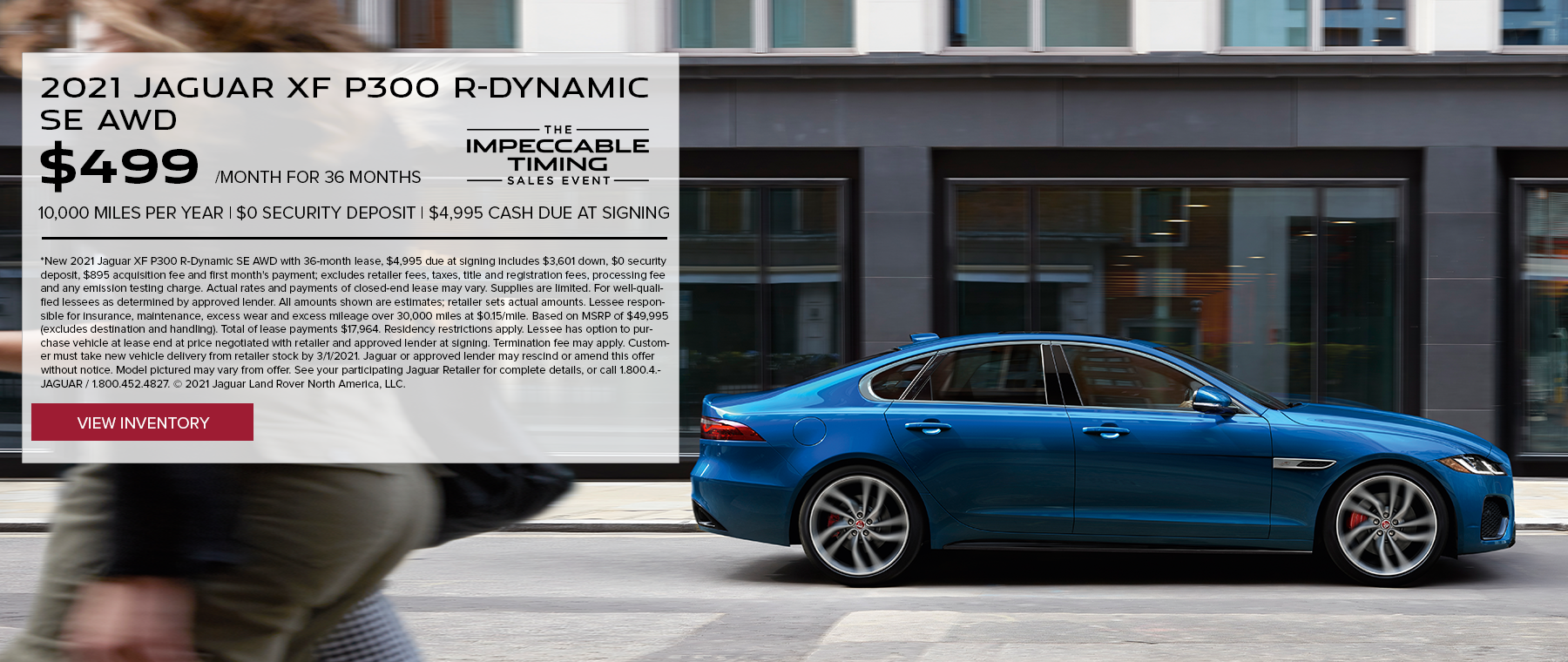 NEW 2021 JAGUAR XF P300 R-DYNAMIC SE AWD. $499 PER MONTH. 36 MONTH LEASE TERM. $4,995 CASH DUE AT SIGNING. $0 SECURITY DEPOSIT. 10,000 MILES PER YEAR. EXCLUDES RETAILER FEES, TAXES, TITLE AND REGISTRATION FEES, PROCESSING FEE AND ANY EMISSION TESTING CHARGE. OFFER ENDS 3/1/2021.