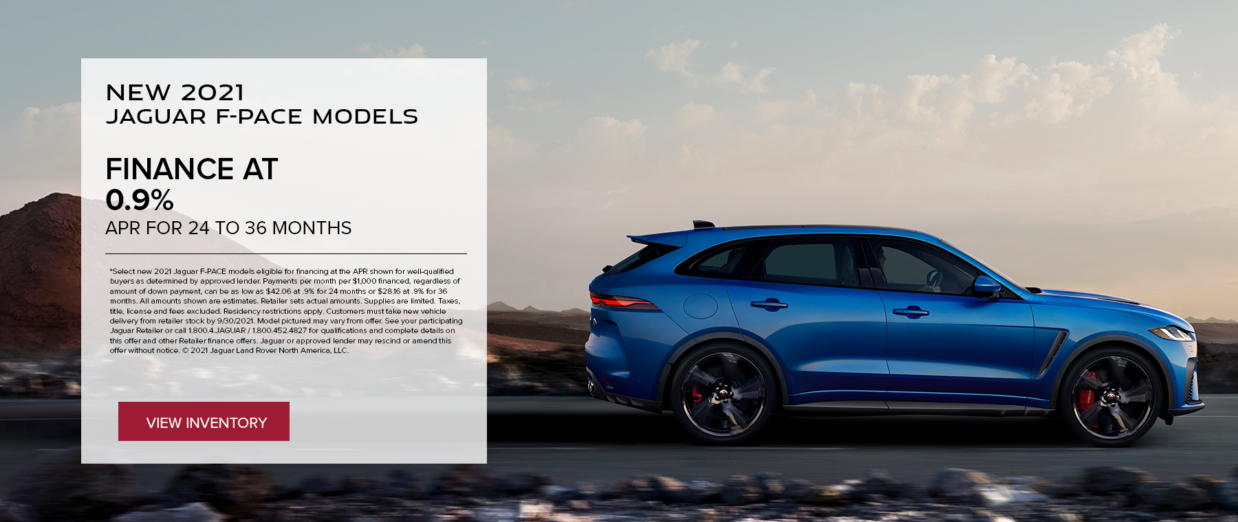 SELECT NEW 2021 JAGUAR F-PACE MODELS. BASE MSRP FROM $53,895. FINANCE AT 0.9% APR FOR 24 TO 36 MONTHS. EXCLUDES TAXES, TITLE, LICENSE AND FEES. OFFER ENDS 9/30/2021.
