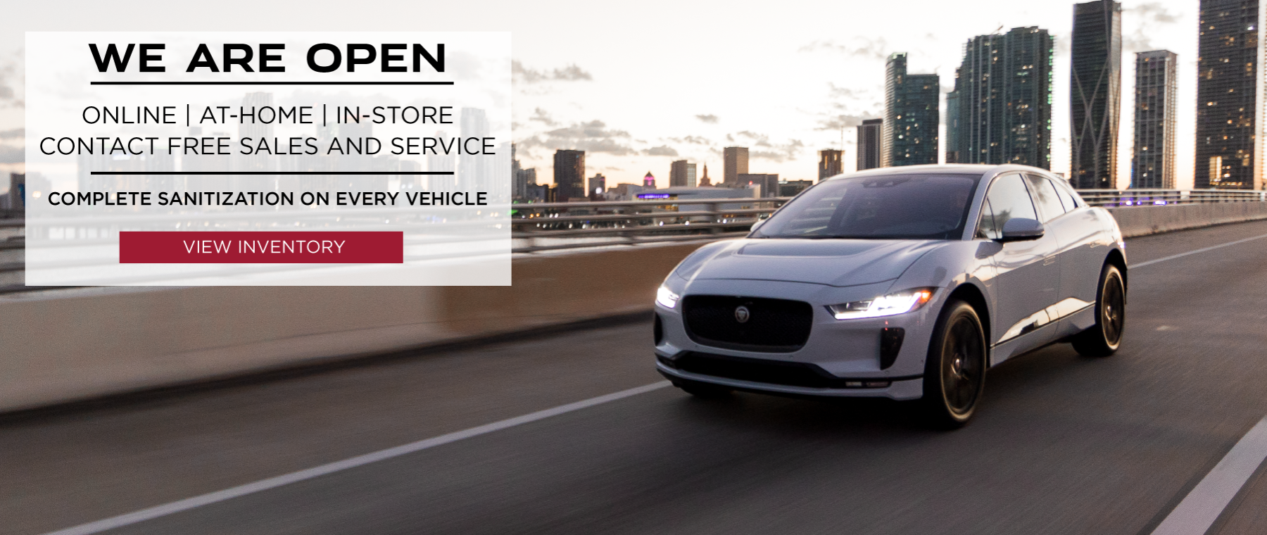 WE ARE OPEN. ONLINE. IN-STORE. CAR SHOPPING. CONTACT-FREE DELIVERY. TEST DRIVES. VEHICLE TRADE-INS. SERVICE PICK-UP AND DROP-OFF. COMPLETE SANITATION ON EVERY VEHICLE. VIEW OUR SPECIALS. RED JAGUAR I-PACE DRIVING UP ROAD IN CITY.