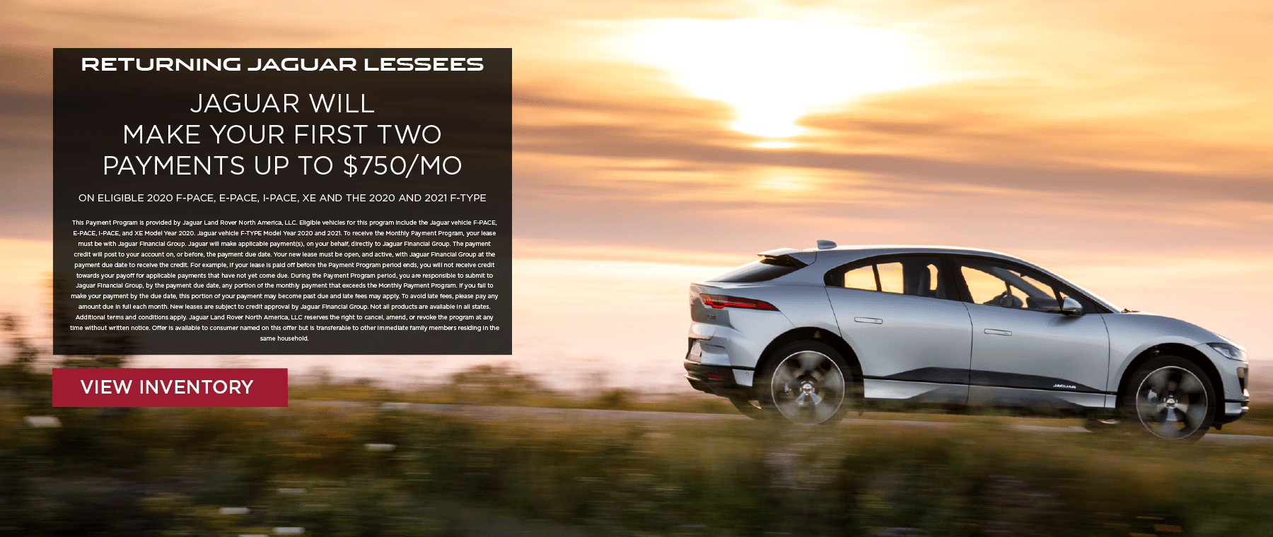 RETURNING JAGUAR LESSEES. JAGUAR WILL MAKE YOUR FIRST TWO PAYMENTS UP TO $750 MONTH ON ELIGIBLE 2020 F-PACE, E-PACE, I-PACE, XE AND THE 2020 AND 2021 F-TYPE. EXPIRES 6/1/2020. VIEW INVENTORY. SILVER JAGUAR I-PACE DRIVING DOWN ROAD AT SUNSET.