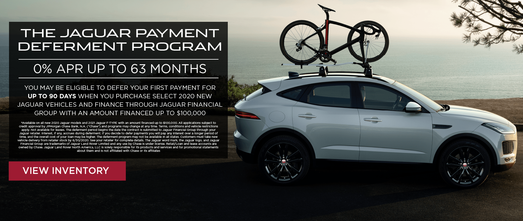 THE JAGUAR PAYMENT DEFERMENT PROGRAM. 0 PERCENT APR UP TO 63 MONTHS. YOU MAY BE ELIGIBLE TO DEFER YOUR FIRST PAYMENT FOR UP TO 90 DAYS WHEN YOU PURCHASE SELECT 2020 NEW LAND ROVER VEHICLES AND FINANCE THROUGH JAGUAR FINANCIAL GROUP WITH AN AMOUNT FINANCED UP TO $100,000. VIEW INVENTORY. WHITE JAGUAR E-PACE DRIVING DOWN ROAD OVERLOOKING OCEAN WITH BIKE ON ROOF RACK.