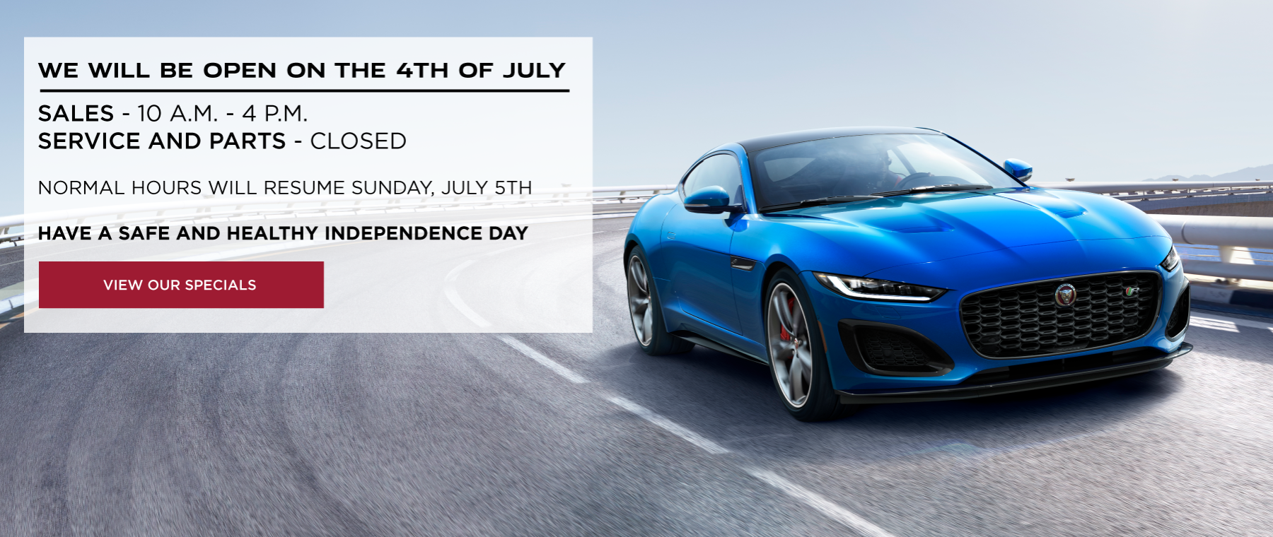 WE WILL BE OPEN ON THE 4TH OF JULY. SALES 10 A.M. - 4 P.M. SERVICE AND PARTS CLOSED. NORMAL HOURS WILL RESUME SUNDAY, JULY 5TH. HAVE A SAFE AND HEALTHY INDEPENDENCE DAY. SEE OUR SPECIALS. BLUE 2021 JAGUAR F-TYPE COUPE DRIVING DOWN CURVED ROAD