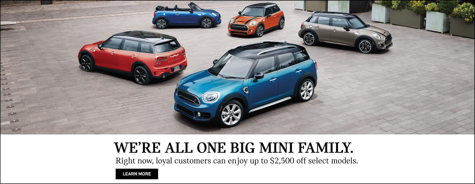 we're all one big mini family. Right now, loyal customers can enjoy up to $2,500 off select models. Learn more