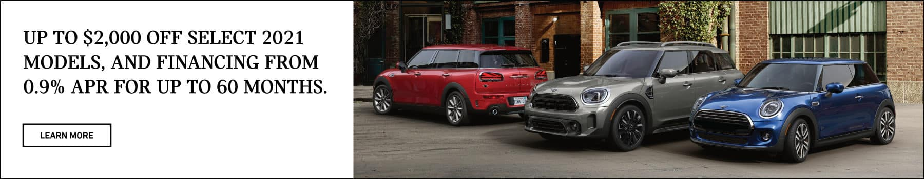 Up to $2,000 off select 2021 models, and financing from 0.9% APR for up to 60 months. Valid through 05/02/21. Click to learn more. See dealer for full details. Picture shows a red MINI Cooper Clubman, a gray MINI Cooper Countryman, and a blue MINI Cooper Hardtop 2 Door parked next to each other in an urban area.