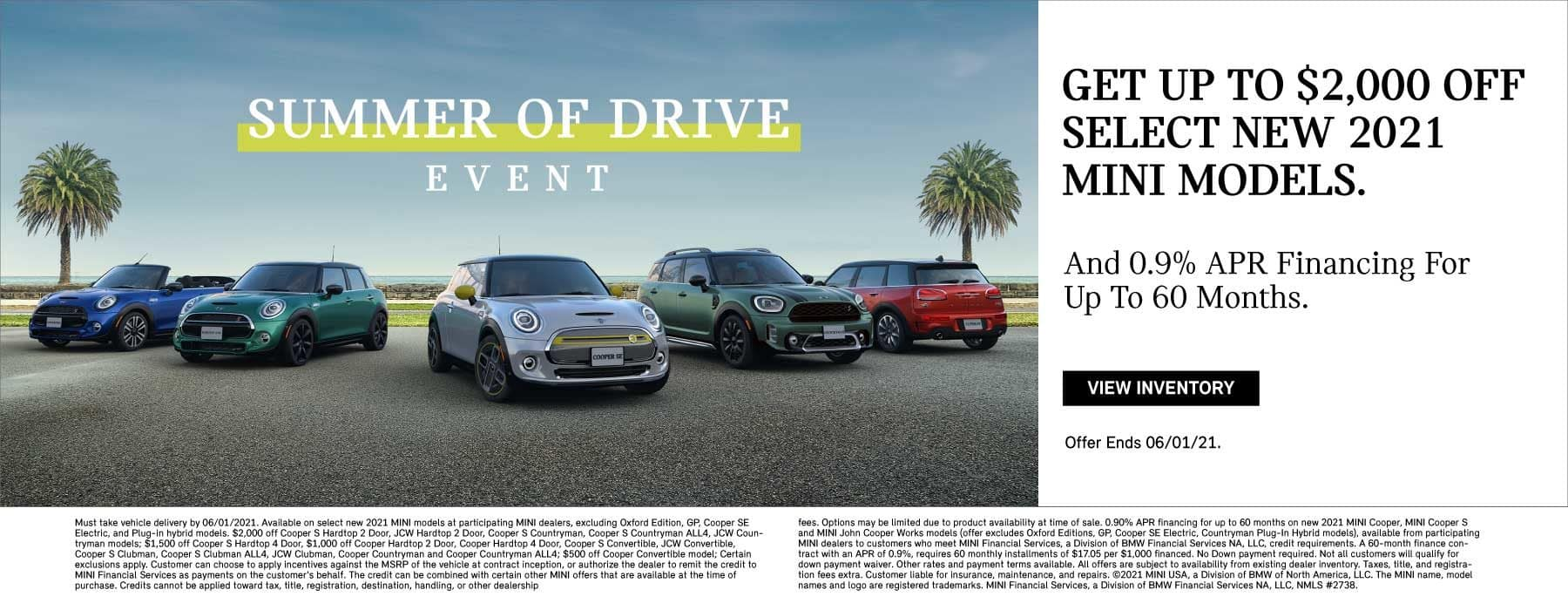 Get up to $2,000 off select new 2021 MINI models. And 0.9% APR financing for up to 60 months. Offer ends 06/01/21. Click to view inventory. See dealer for full details. Image shows a family of 2021 MINI vehicles parked on pavement in front of the beach framed by two palm trees. MINIs Summer of Drive Event logo is placed over the image.