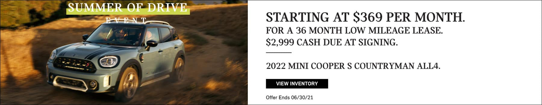LEASE A 2022 MINI COOPER S COUNTRYMAN ALL4. STARTING AT $369/MONTH FOR A 36-MONTH LOW-MILEAGE LEASE. $2,999 CASH DUE AT SIGNING. Valid through 06/30/21. Click to view inventory. See dealer for full details. Image shows a blue and black MINI Cooper S Countryman ALL4 driving down a dirt road near the ocean. MINIs Summer of Drive logo is placed over the image.