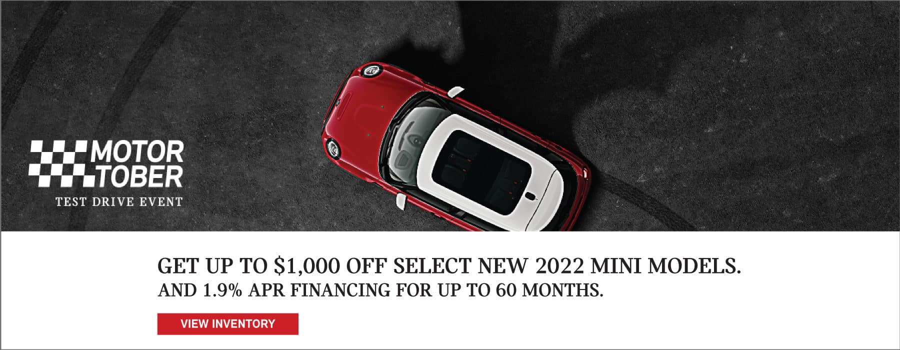 Up to $1,000 off select new 2022 MINI models. And 1.9% APR financing for up to 60 months. See dealer for full details. Click to view inventory. Image shows a red and white MINI vehicle parked on concrete next to the shadow of a bat. MotorTober Test Drive Event logo is placed over the image.