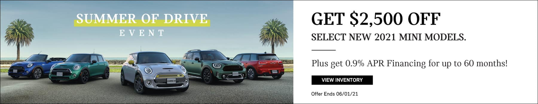 Get $2,500 Off select new 2021 MINI models. Plus 0.9% Financing for up to 36 months. Click to view inventory. Offer ends June1st, 2021.