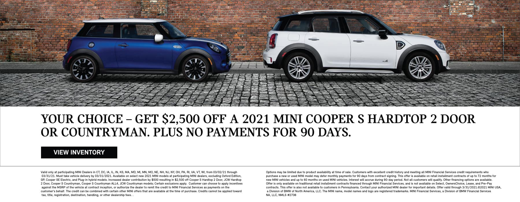 Your Choice- Get up to $2,500 off a 2021 MINI Cooper S Hardtop 2 Door or Countryman. Plus no payments for 90 days.