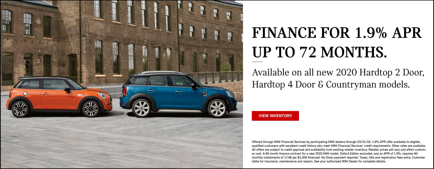 Finance for 1.9% APR up to 72 months. Available on all new 2020 Hardtop 2 Door, Hardtop 4 Door and countryman models. View Inventory. Two MINIs parked outside.