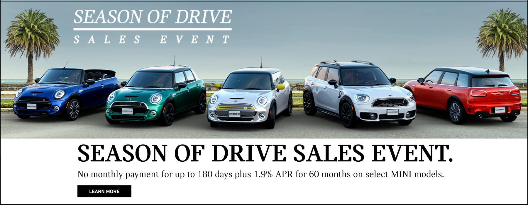 Season of Drive Sales Event. No monthly payment for up to 180 days plus 1.9% APR for 60 months on select MINI Models. Learn More