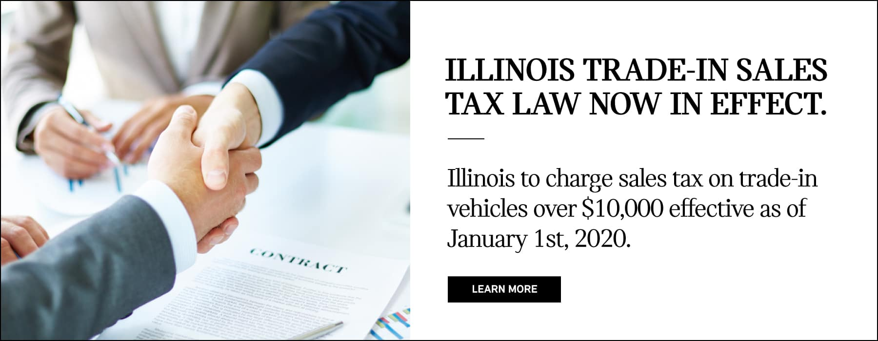 ILLINOIS TRADE-IN SALES TAX LAW NOW IN EFFECT.Illinois to charge sales tax on trade-in vehicles over $10,000 effective as of January 1st, 2020