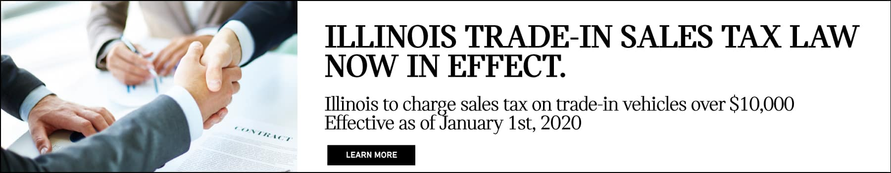 ILLINOIS TRADE-IN SALES TAX LAW NOW IN EFFECT. Illinois to charge sales tax on trade-in vehicles over $10,000 effective as of January 1st, 2020.